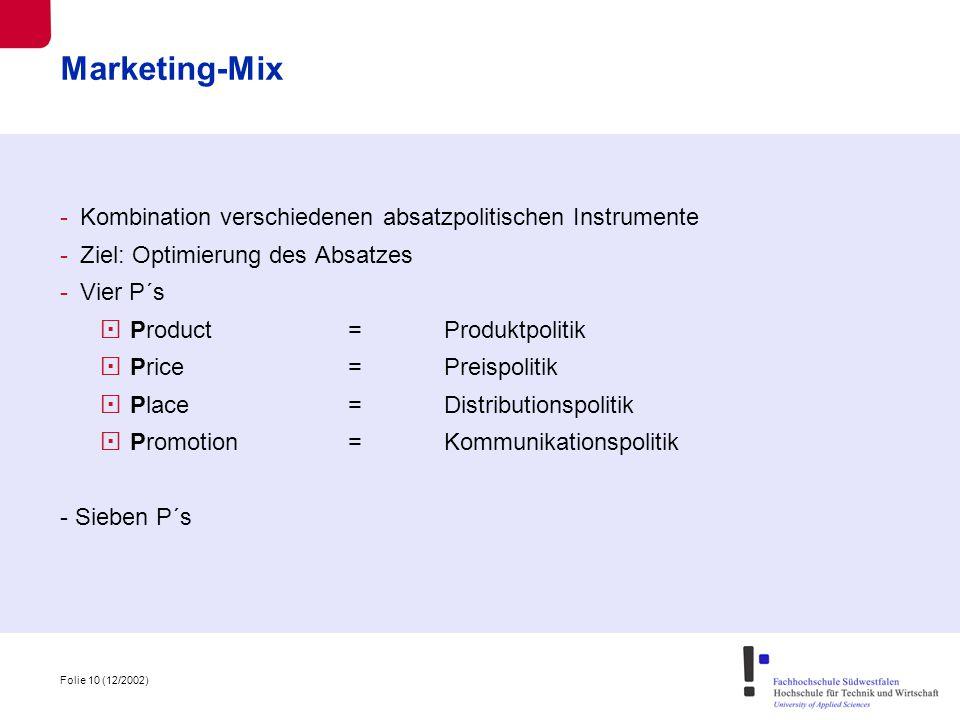 Folie 10 (12/2002) Marketing-Mix -Kombination verschiedenen absatzpolitischen Instrumente -Ziel: Optimierung des Absatzes -Vier P´s  Product=Produktpolitik  Price= Preispolitik  Place=Distributionspolitik  Promotion=Kommunikationspolitik - Sieben P´s