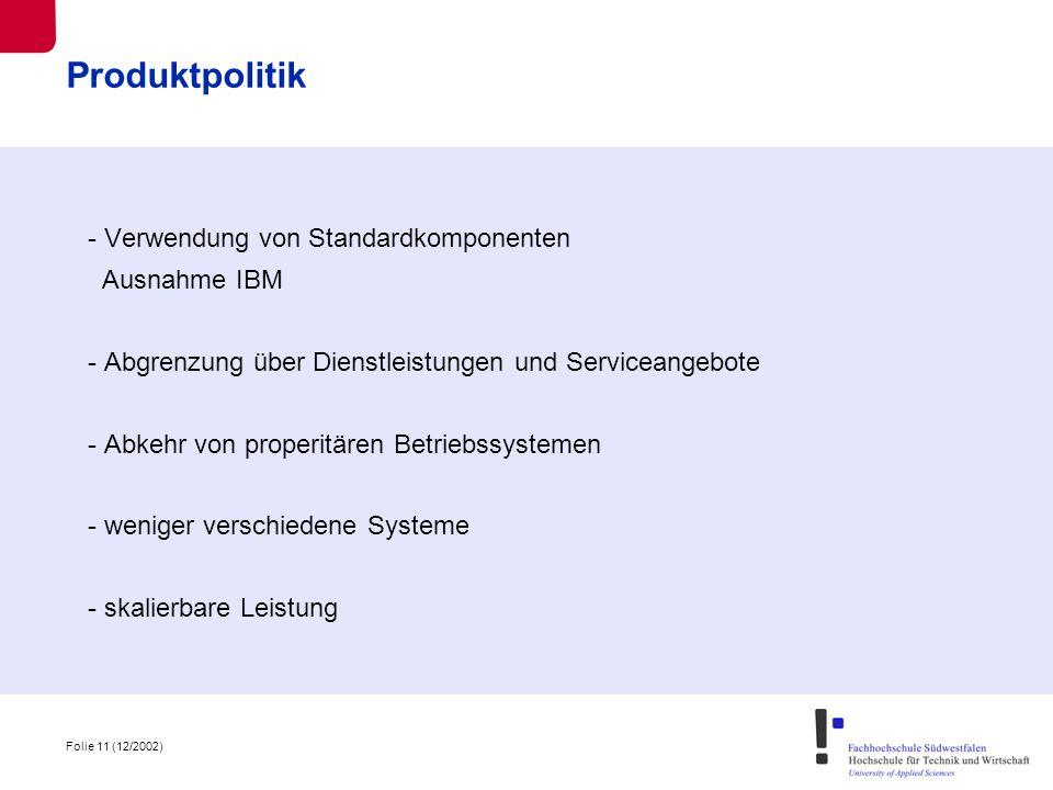Folie 11 (12/2002) Produktpolitik - Verwendung von Standardkomponenten Ausnahme IBM - Abgrenzung über Dienstleistungen und Serviceangebote - Abkehr von properitären Betriebssystemen - weniger verschiedene Systeme - skalierbare Leistung
