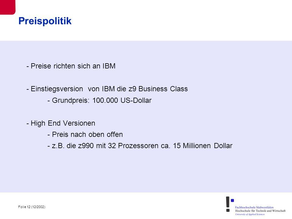 Folie 12 (12/2002) Preispolitik - Preise richten sich an IBM - Einstiegsversion von IBM die z9 Business Class - Grundpreis: 100.000 US-Dollar - High End Versionen - Preis nach oben offen - z.B.