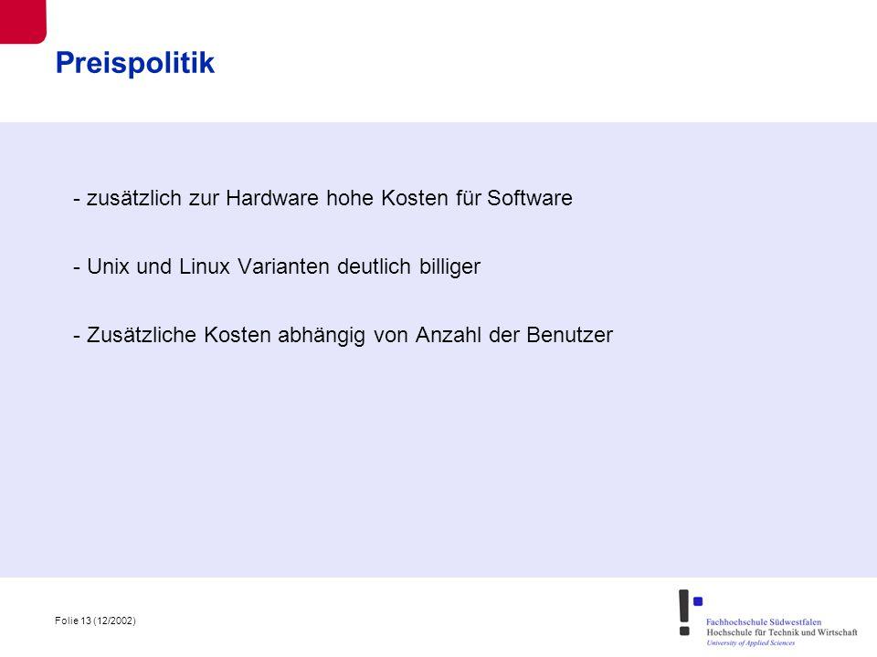 Folie 13 (12/2002) Preispolitik - zusätzlich zur Hardware hohe Kosten für Software - Unix und Linux Varianten deutlich billiger - Zusätzliche Kosten abhängig von Anzahl der Benutzer