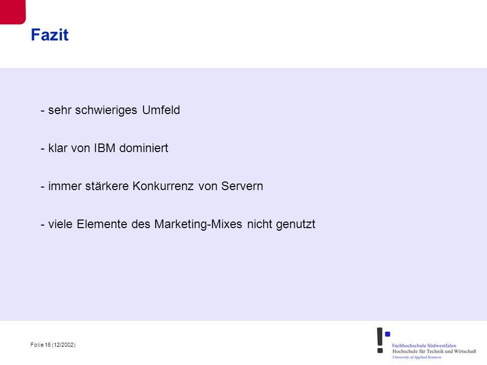 Folie 16 (12/2002) Fazit - sehr schwieriges Umfeld - klar von IBM dominiert - immer stärkere Konkurrenz von Servern - viele Elemente des Marketing-Mixes nicht genutzt