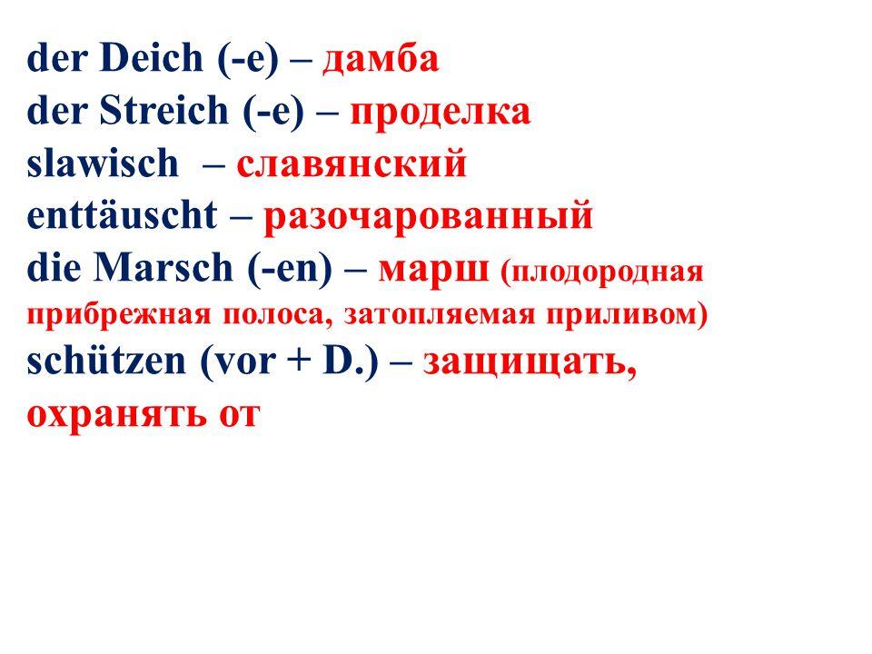 der Deich (-e) – дамба der Streich (-e) – проделка slawisch – славянский enttäuscht – разочарованный die Marsch (-en) – марш (плодородная прибрежная п