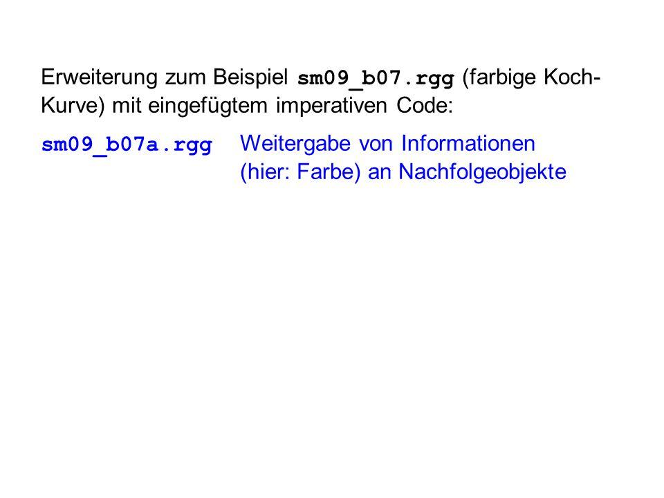 Erweiterung zum Beispiel sm09_b07.rgg (farbige Koch- Kurve) mit eingefügtem imperativen Code: sm09_b07a.rgg Weitergabe von Informationen (hier: Farbe) an Nachfolgeobjekte
