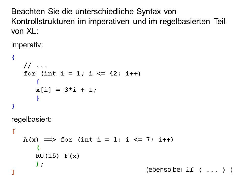 Beachten Sie die unterschiedliche Syntax von Kontrollstrukturen im imperativen und im regelbasierten Teil von XL: imperativ: { //... for (int i = 1; i