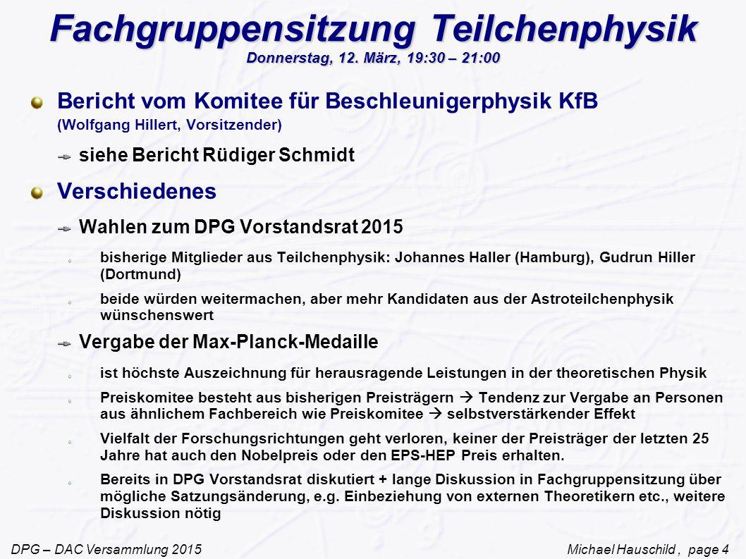 DPG – DAC Versammlung 2015 Michael Hauschild, page 4 Fachgruppensitzung Teilchenphysik Donnerstag, 12.