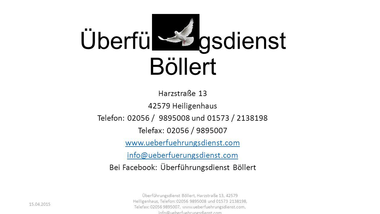 Überführungsdienst Böllert Harzstraße 13 42579 Heiligenhaus Telefon: 02056 / 9895008 und 01573 / 2138198 Telefax: 02056 / 9895007 www.ueberfuehrungsdi