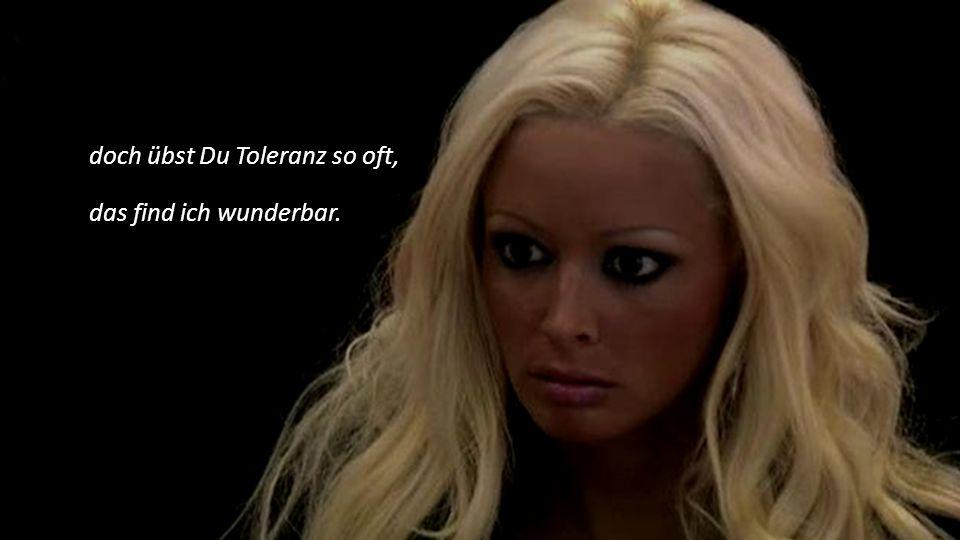 doch übst Du Toleranz so oft, das find ich wunderbar.