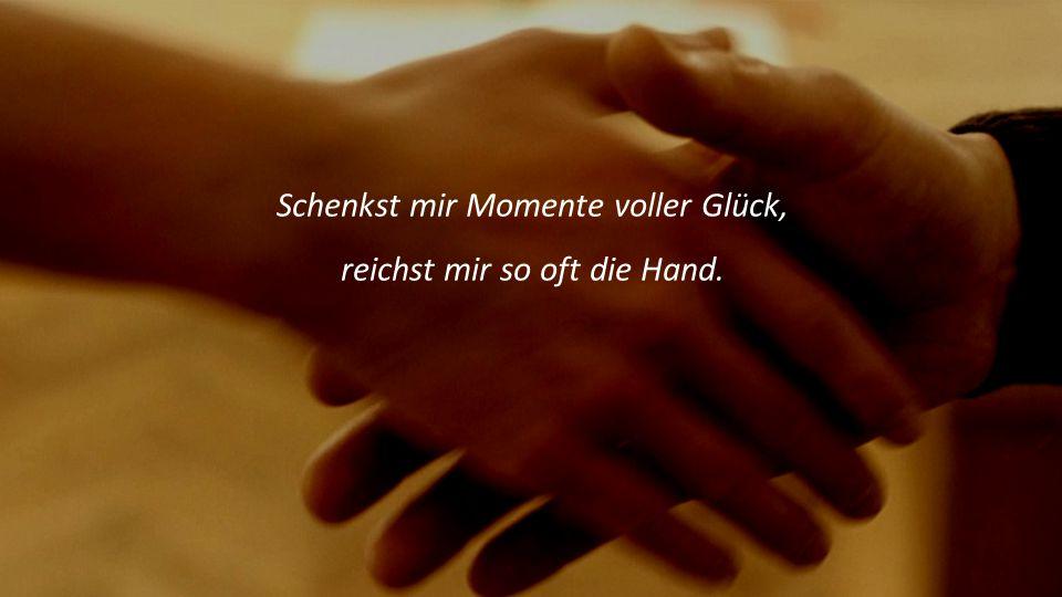 Schenkst mir Momente voller Glück, reichst mir so oft die Hand.
