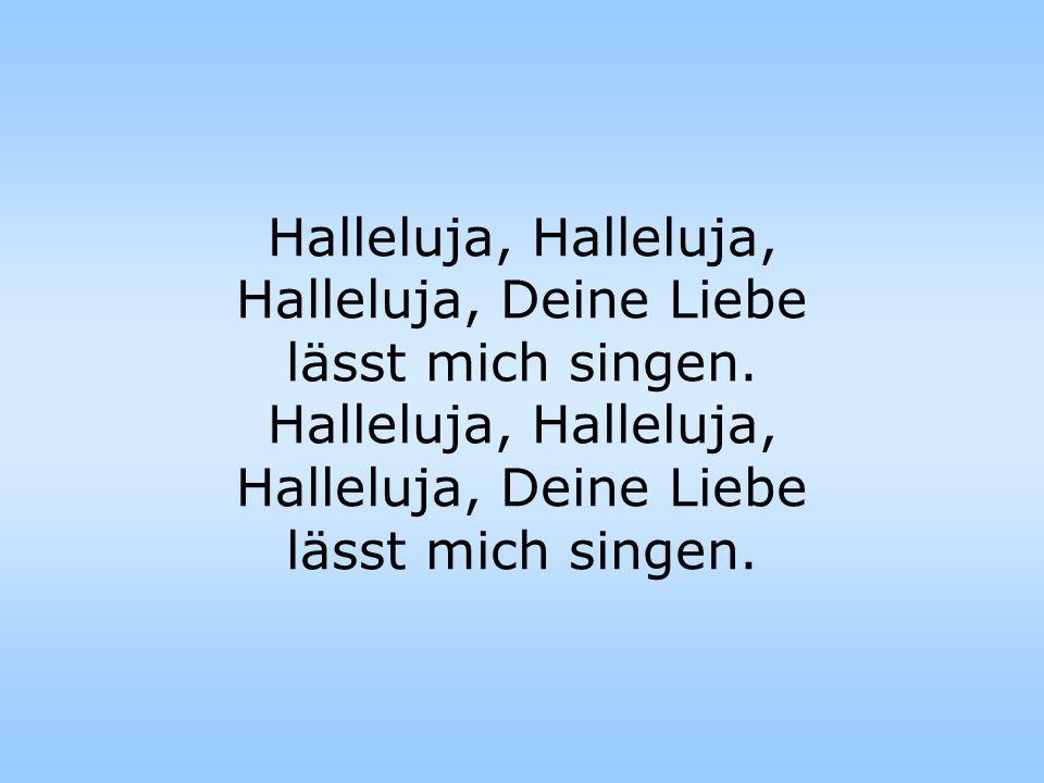 Halleluja, Halleluja, Halleluja, Deine Liebe lässt mich singen.