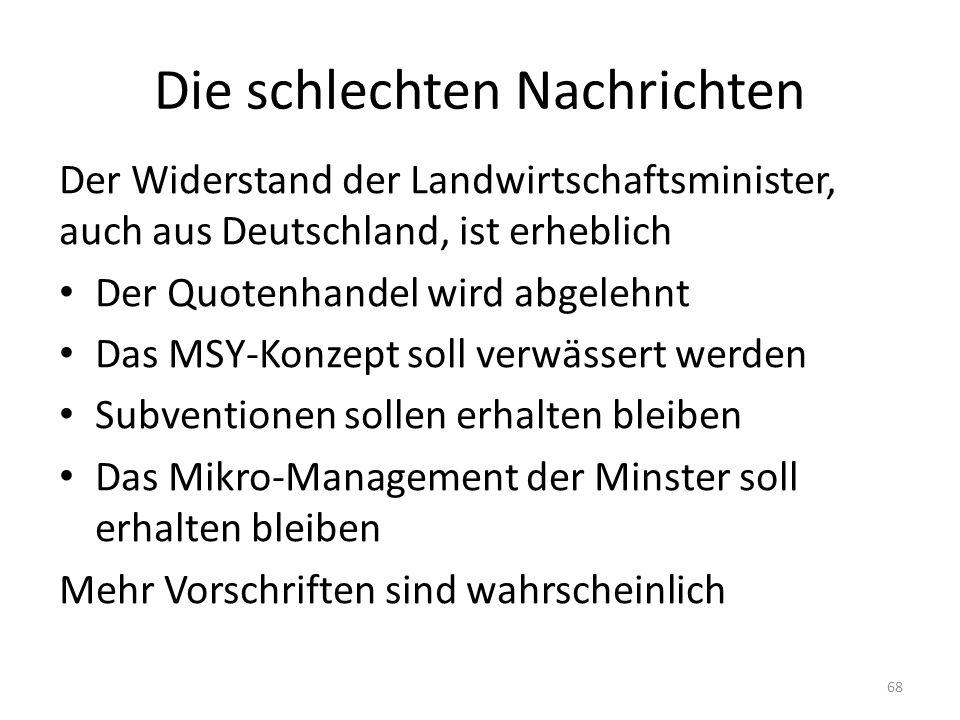 Die schlechten Nachrichten Der Widerstand der Landwirtschaftsminister, auch aus Deutschland, ist erheblich Der Quotenhandel wird abgelehnt Das MSY-Konzept soll verwässert werden Subventionen sollen erhalten bleiben Das Mikro-Management der Minster soll erhalten bleiben Mehr Vorschriften sind wahrscheinlich 68