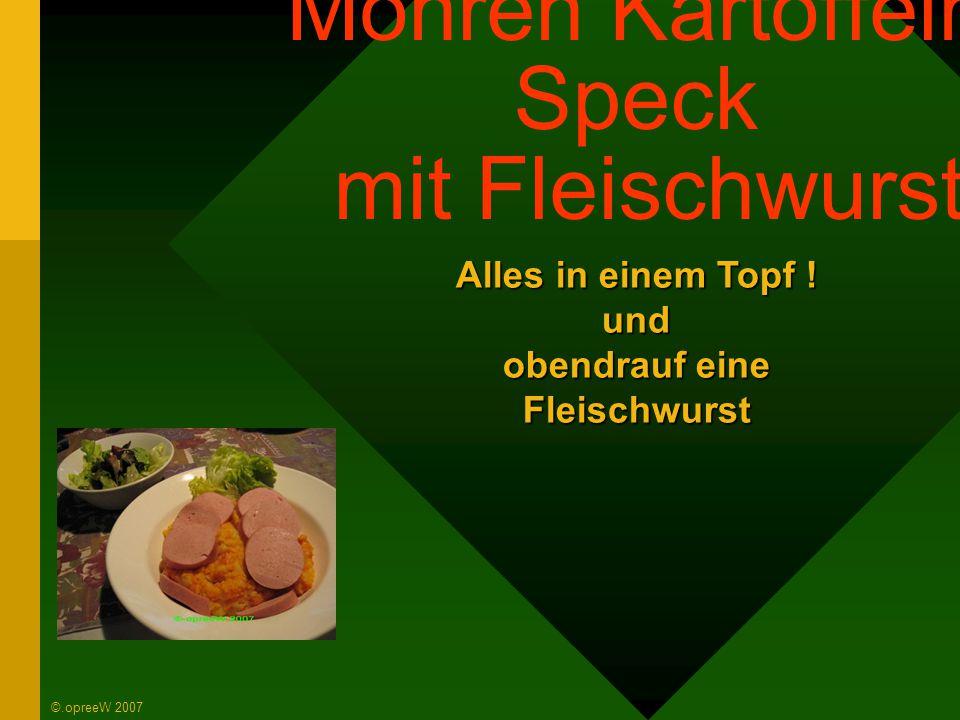  Kartoffeln  Möhren  Speck  Zwiebeln  Fleischwurst  Pfeffer, Salz, Muskatnuss aus den Mühlen  Butter  Sahne Das sollte man im Hause haben ©.opreeW 2007