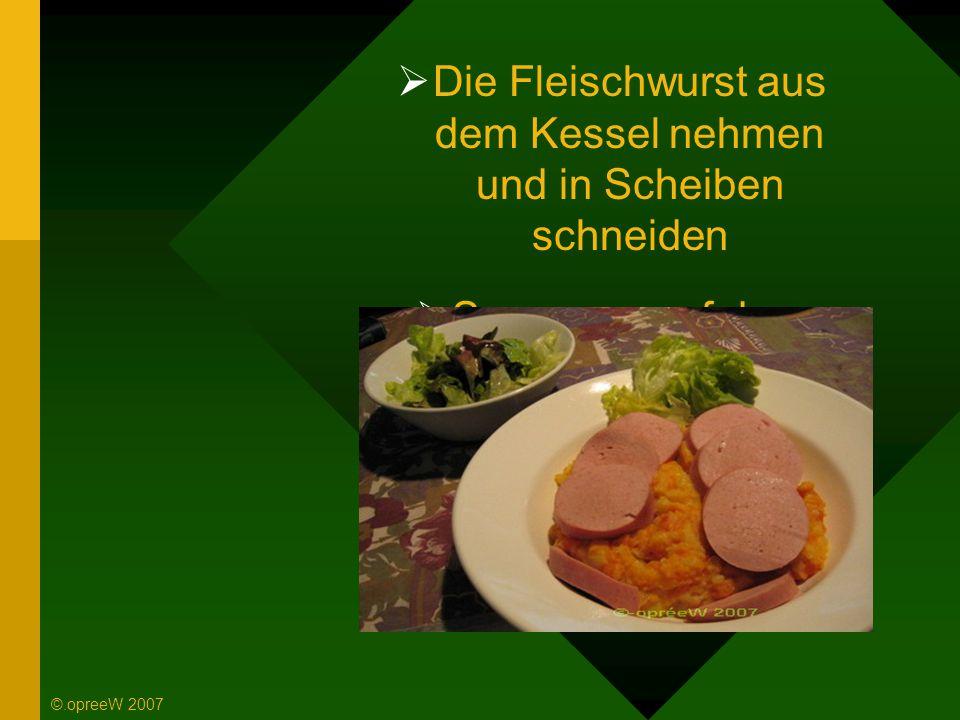  Die Fleischwurst aus dem Kessel nehmen und in Scheiben schneiden  So war es auf dem Teller ©.opreeW 2007