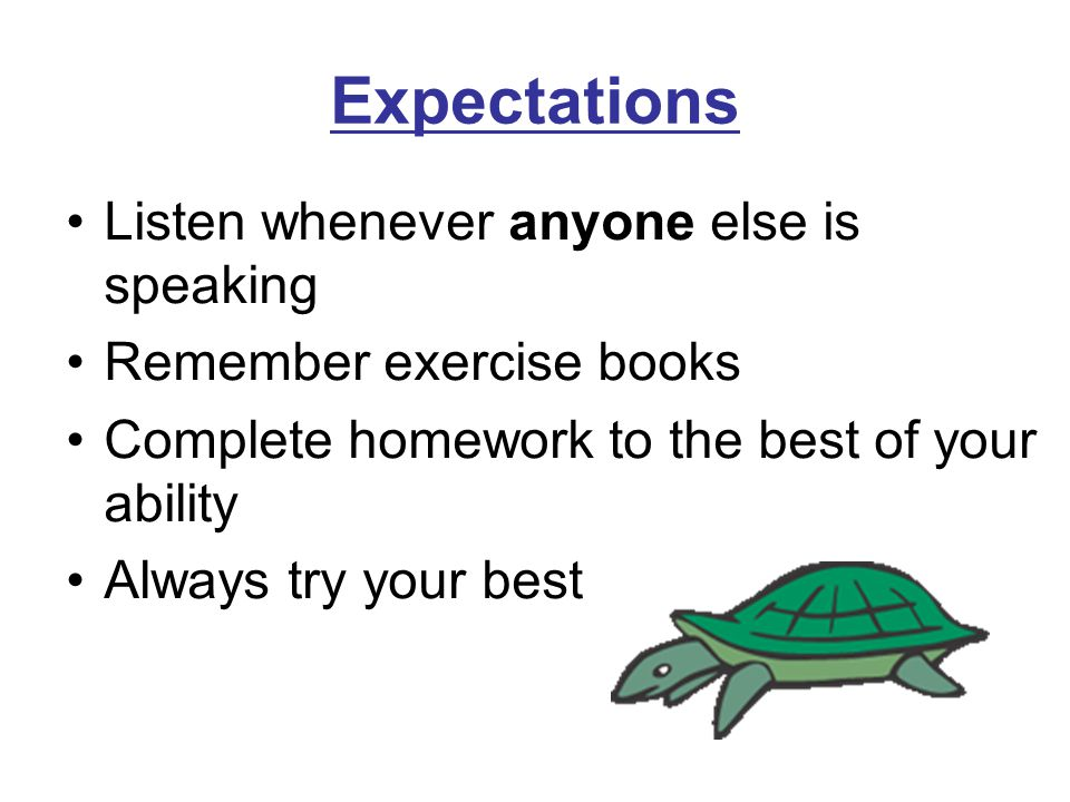 Expectations Listen whenever anyone else is speaking Remember exercise books Complete homework to the best of your ability Always try your best