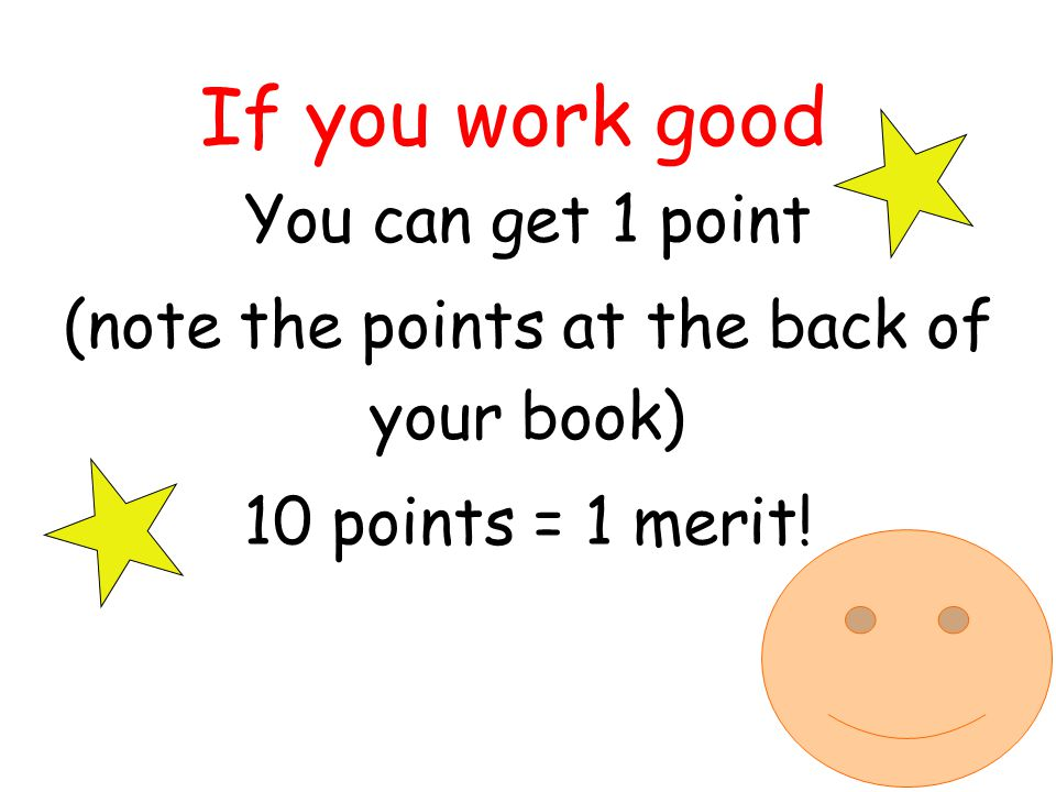 If you work good You can get 1 point (note the points at the back of your book) 10 points = 1 merit!