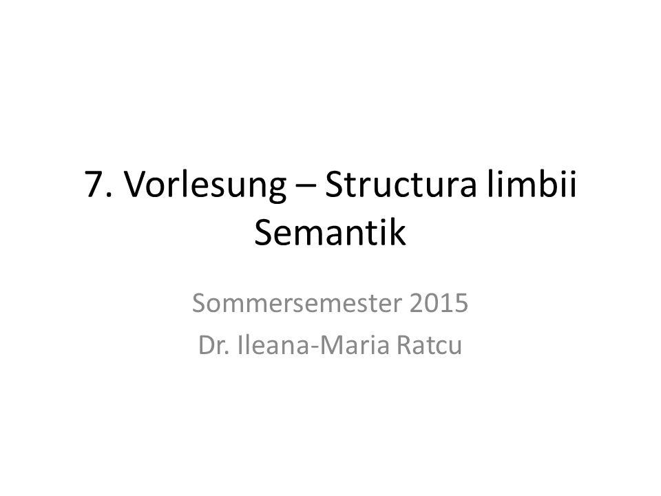 7. Vorlesung – Structura limbii Semantik Sommersemester 2015 Dr. Ileana-Maria Ratcu