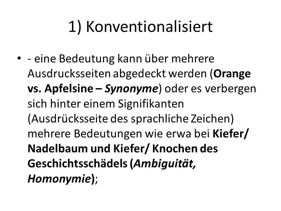 1) Konventionalisiert - eine Bedeutung kann über mehrere Ausdrucksseiten abgedeckt werden (Orange vs. Apfelsine – Synonyme) oder es verbergen sich hin