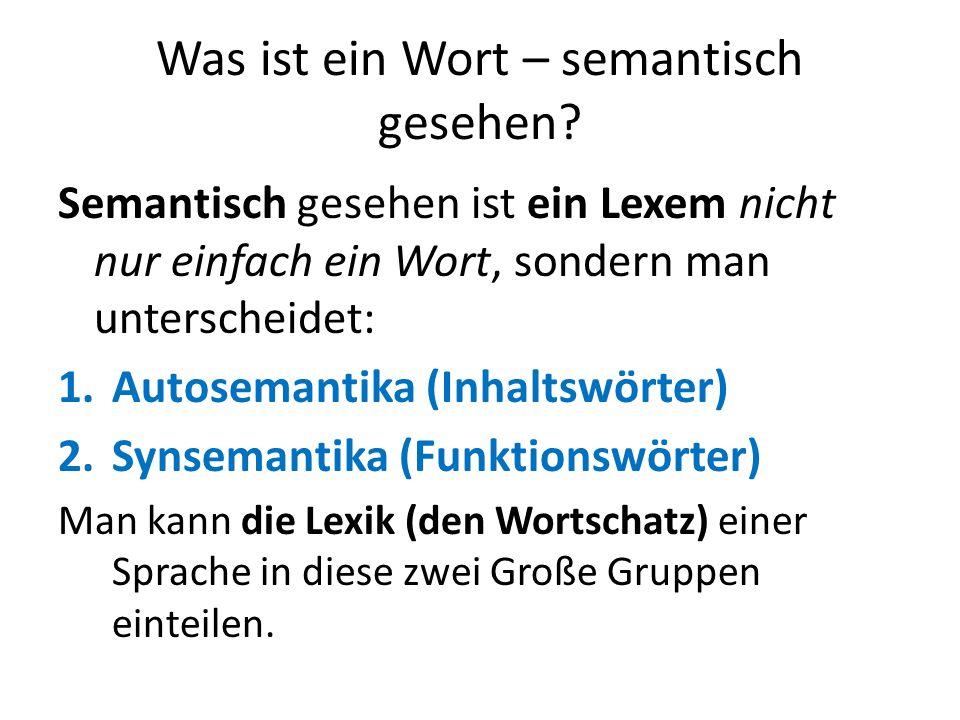 Was ist ein Wort – semantisch gesehen? Semantisch gesehen ist ein Lexem nicht nur einfach ein Wort, sondern man unterscheidet: 1.Autosemantika (Inhalt