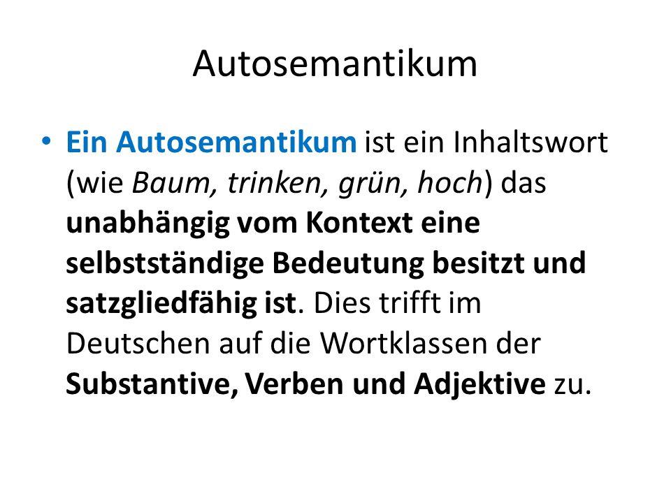 Autosemantikum Ein Autosemantikum ist ein Inhaltswort (wie Baum, trinken, grün, hoch) das unabhängig vom Kontext eine selbstständige Bedeutung besitzt