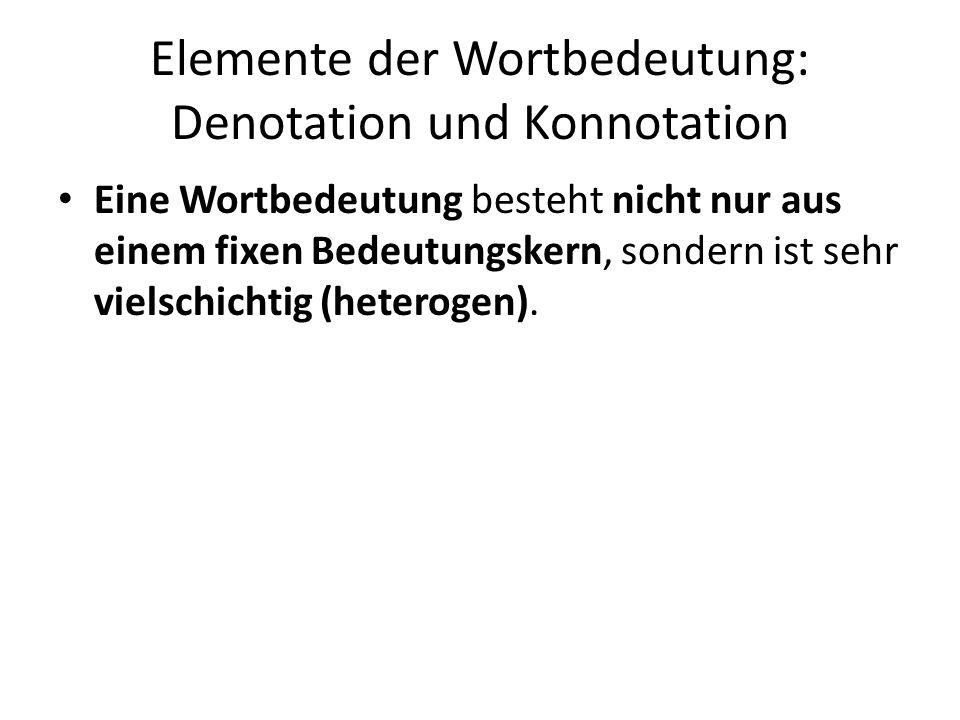 Elemente der Wortbedeutung: Denotation und Konnotation Eine Wortbedeutung besteht nicht nur aus einem fixen Bedeutungskern, sondern ist sehr vielschic