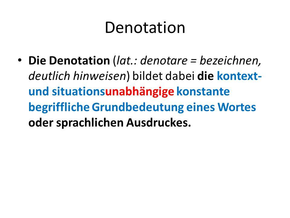 Denotation Die Denotation (lat.: denotare = bezeichnen, deutlich hinweisen) bildet dabei die kontext- und situationsunabhängige konstante begriffliche
