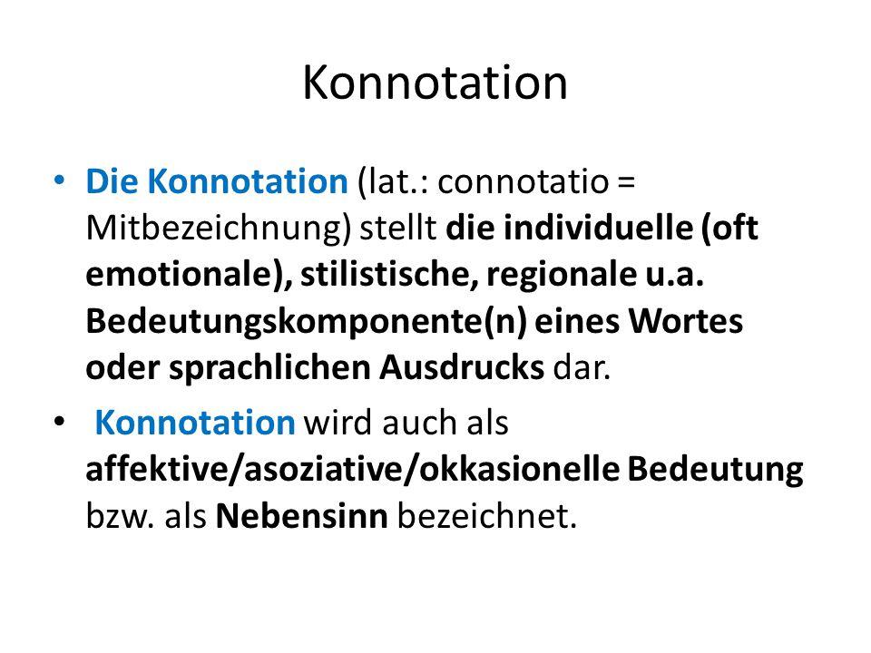 Konnotation Die Konnotation (lat.: connotatio = Mitbezeichnung) stellt die individuelle (oft emotionale), stilistische, regionale u.a. Bedeutungskompo