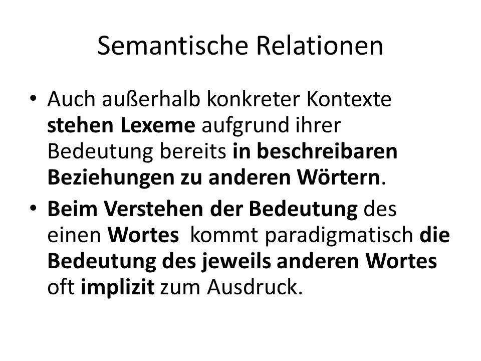 Semantische Relationen Auch außerhalb konkreter Kontexte stehen Lexeme aufgrund ihrer Bedeutung bereits in beschreibaren Beziehungen zu anderen Wörter