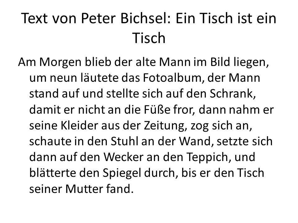 Text von Peter Bichsel: Ein Tisch ist ein Tisch Am Morgen blieb der alte Mann im Bild liegen, um neun läutete das Fotoalbum, der Mann stand auf und st