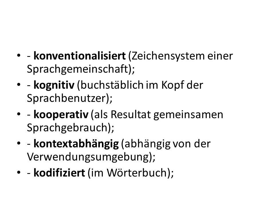 - konventionalisiert (Zeichensystem einer Sprachgemeinschaft); - kognitiv (buchstäblich im Kopf der Sprachbenutzer); - kooperativ (als Resultat gemein