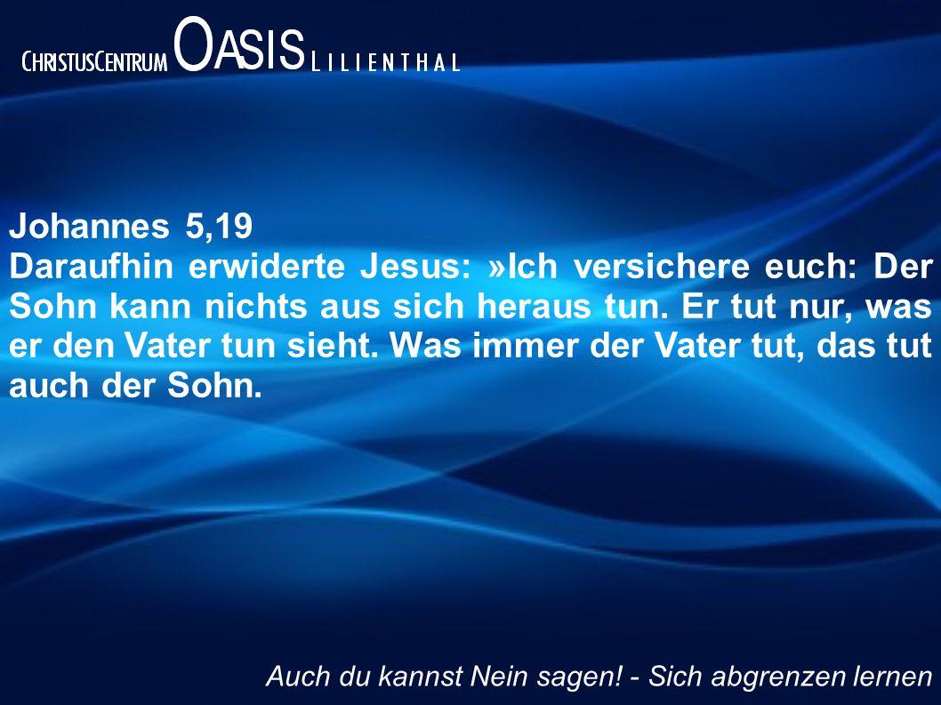 Johannes 5,19 Daraufhin erwiderte Jesus: »Ich versichere euch: Der Sohn kann nichts aus sich heraus tun. Er tut nur, was er den Vater tun sieht. Was i