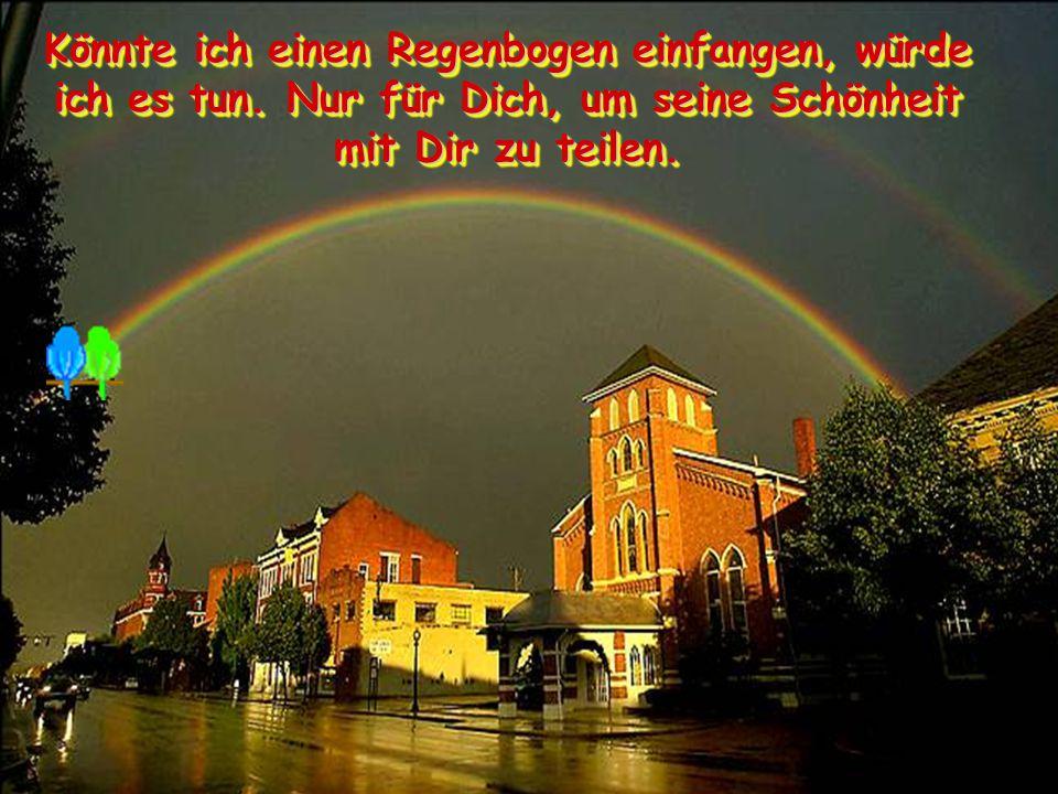 Könnte ich einen Regenbogen einfangen, würde ich es tun.