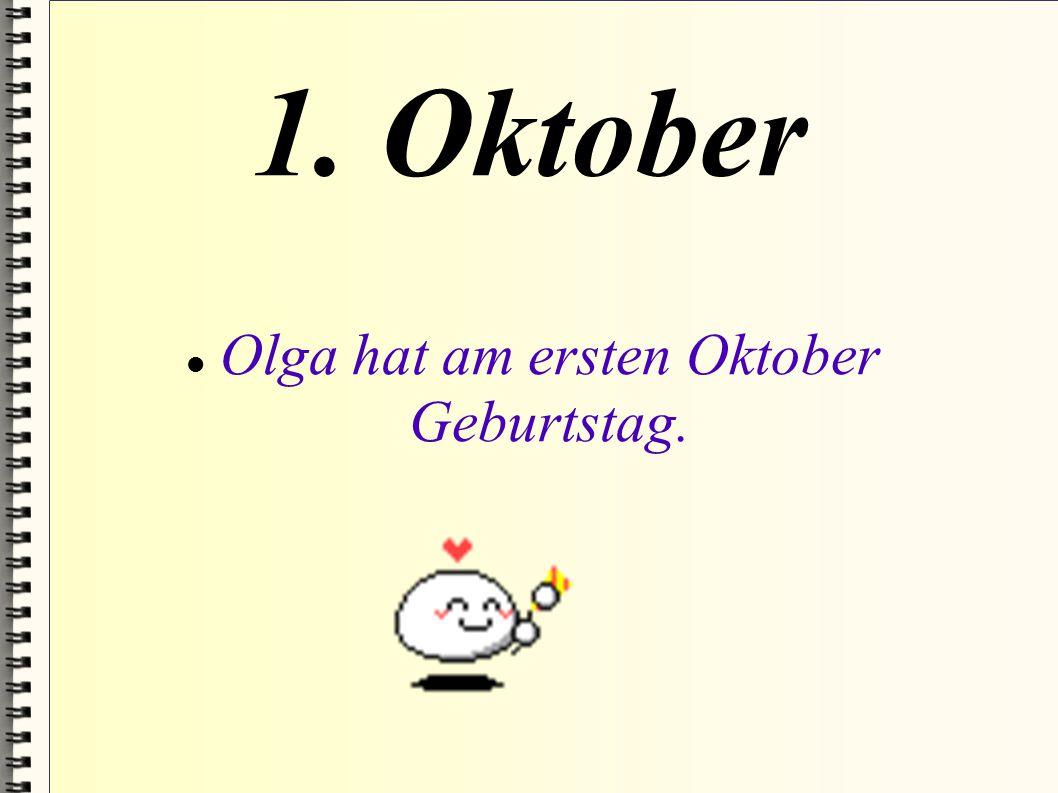 1. Oktober Olga hat am ersten Oktober Geburtstag.