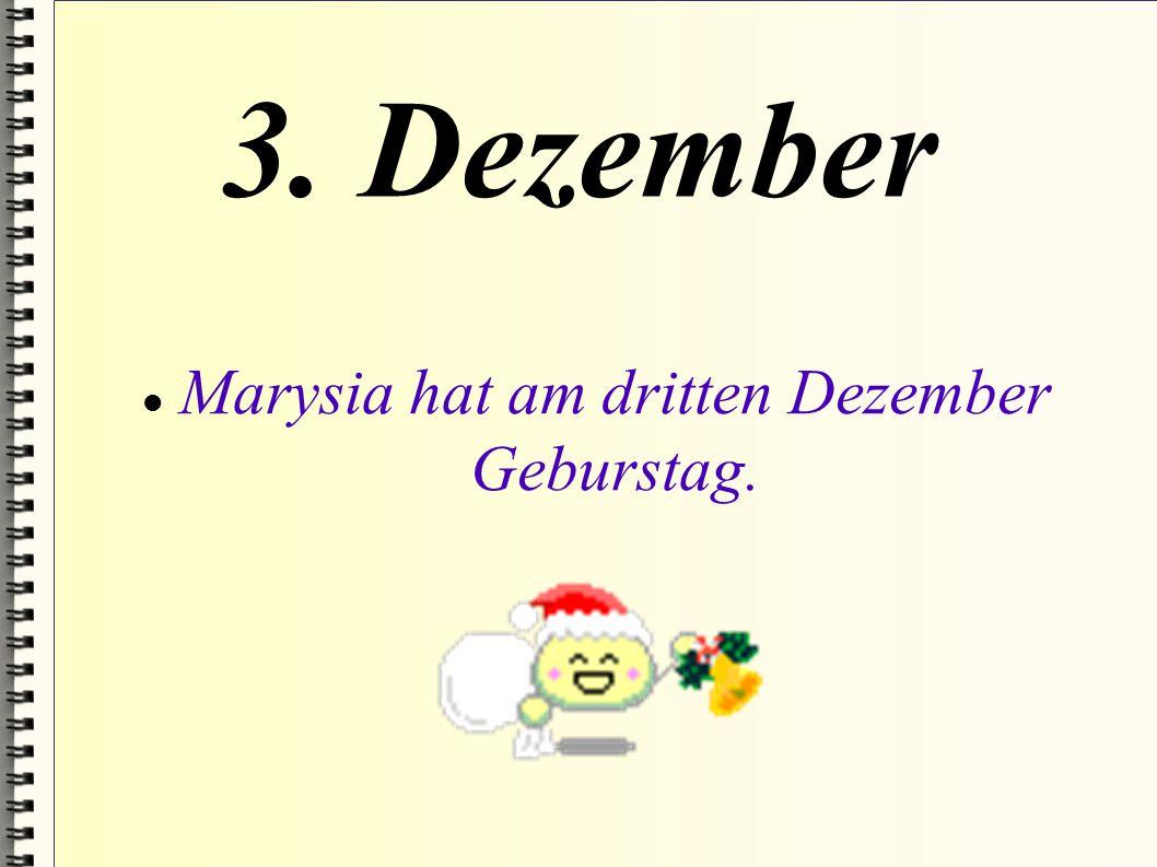 3. Dezember Marysia hat am dritten Dezember Geburstag.