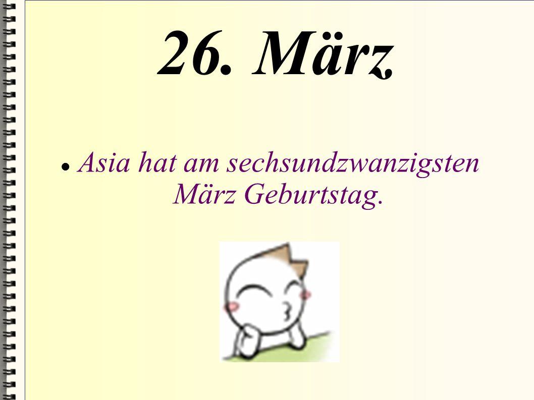 26. März Asia hat am sechsundzwanzigsten März Geburtstag.