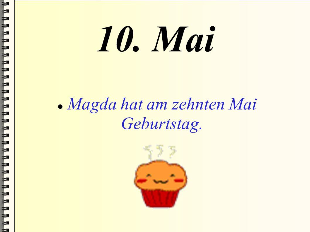 10. Mai Magda hat am zehnten Mai Geburtstag.