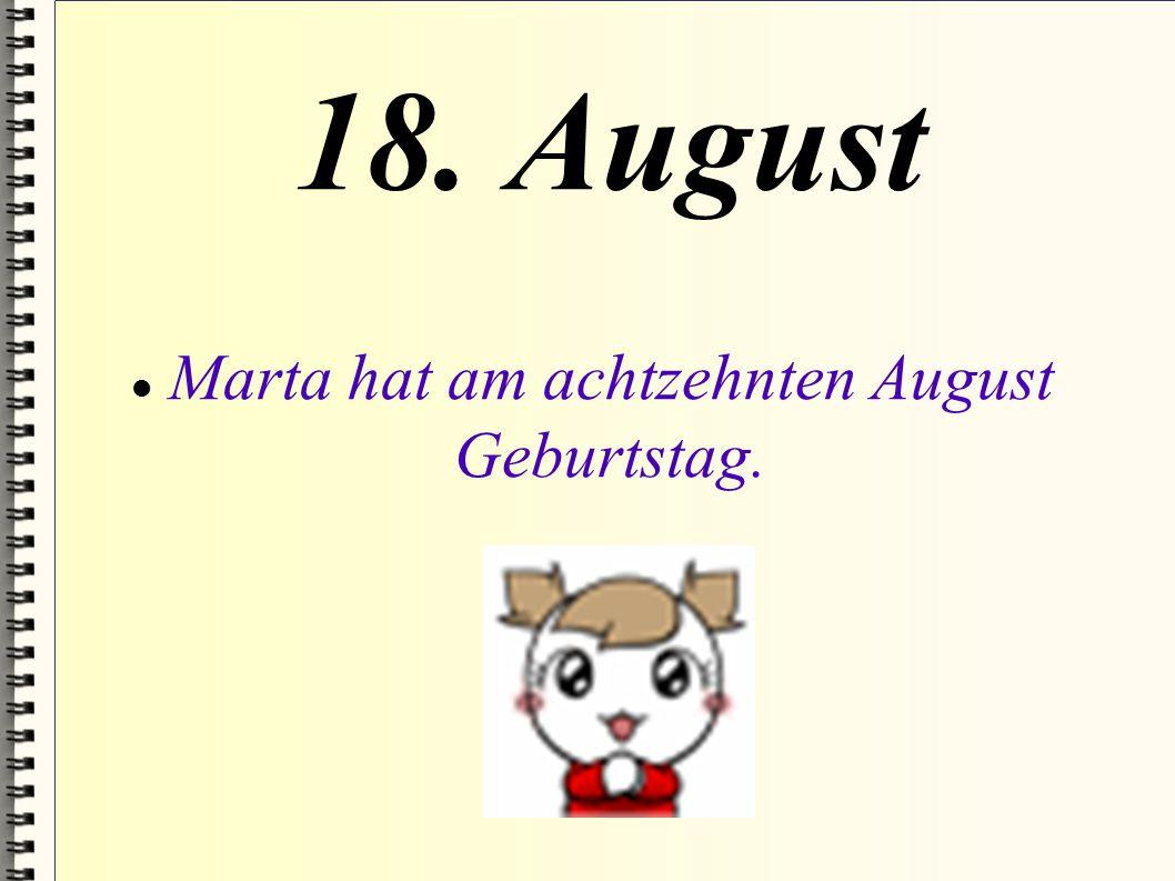 18. August Marta hat am achtzehnten August Geburtstag.