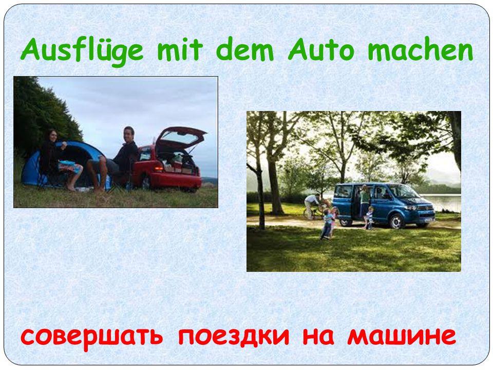Ausflüge mit dem Auto machen совершать поездки на машине