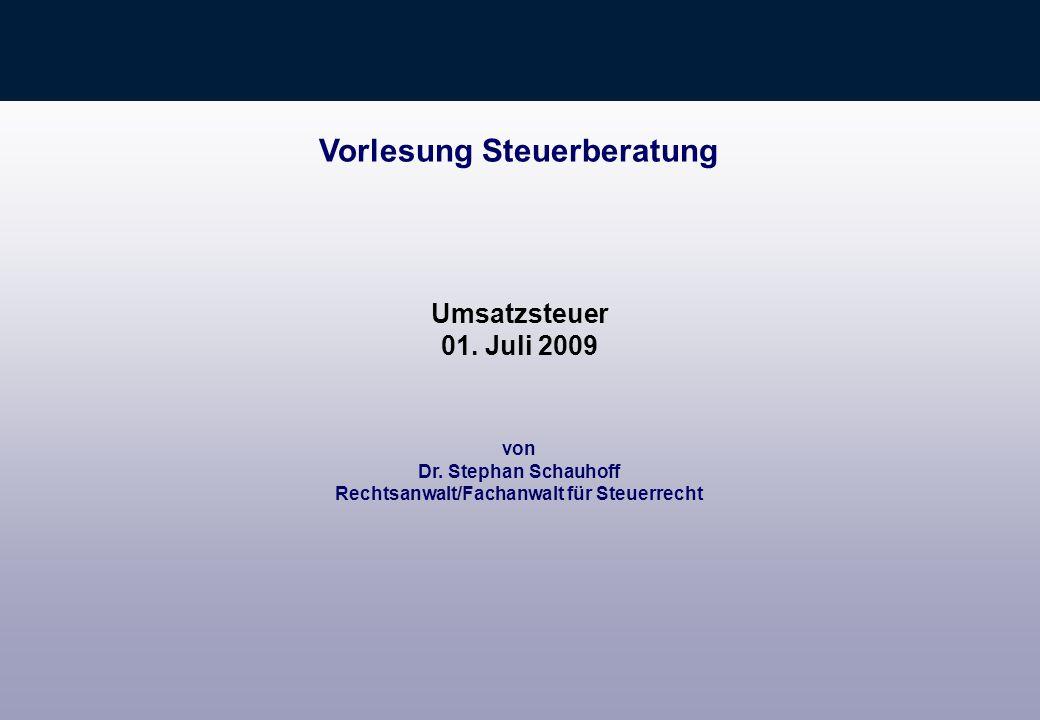 von Dr. Stephan Schauhoff Rechtsanwalt/Fachanwalt für Steuerrecht Vorlesung Steuerberatung Umsatzsteuer 01. Juli 2009