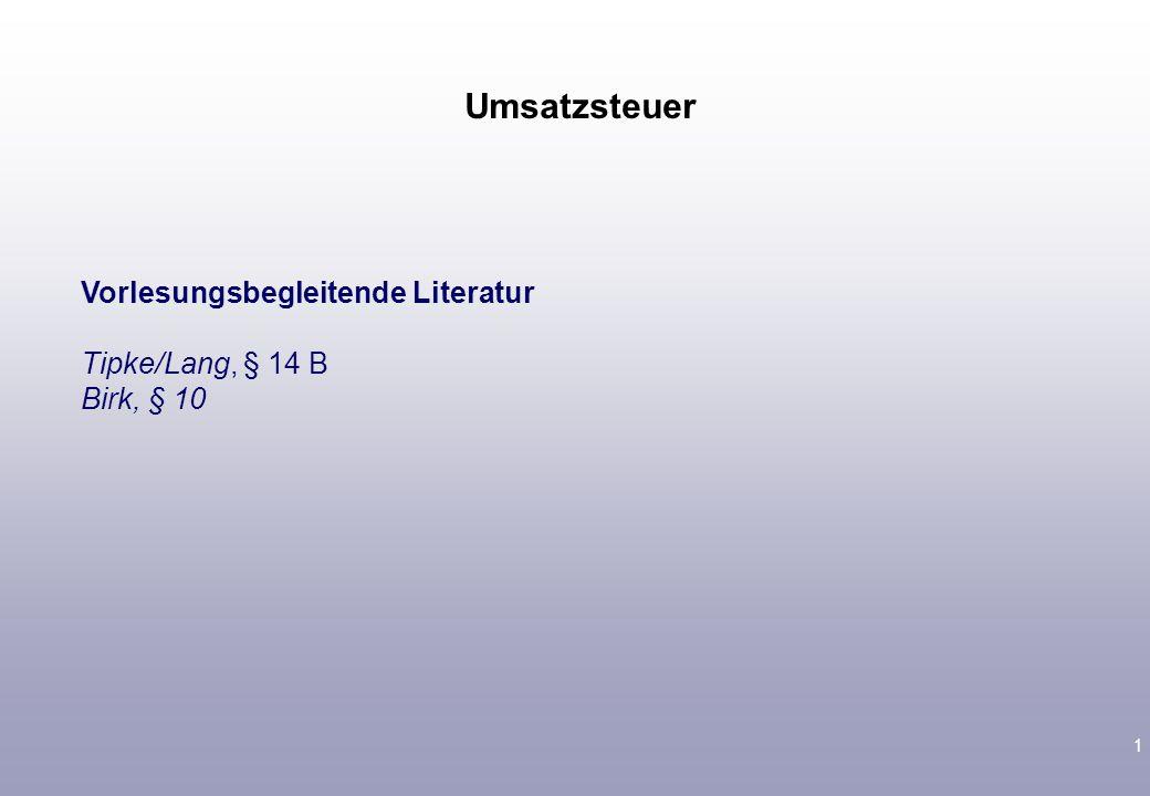 1 Vorlesungsbegleitende Literatur Tipke/Lang, § 14 B Birk, § 10 Umsatzsteuer
