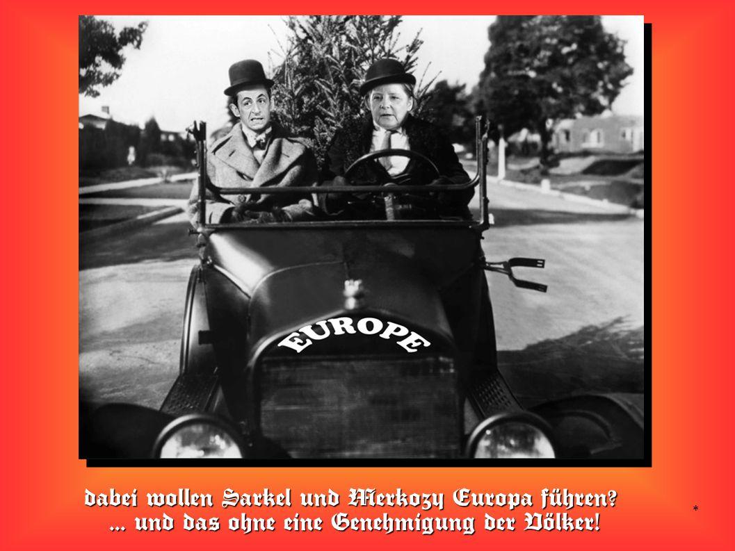 * dabei wollen Sarkel und Merkozy Europa führen ... und das ohne eine Genehmigung der Völker!