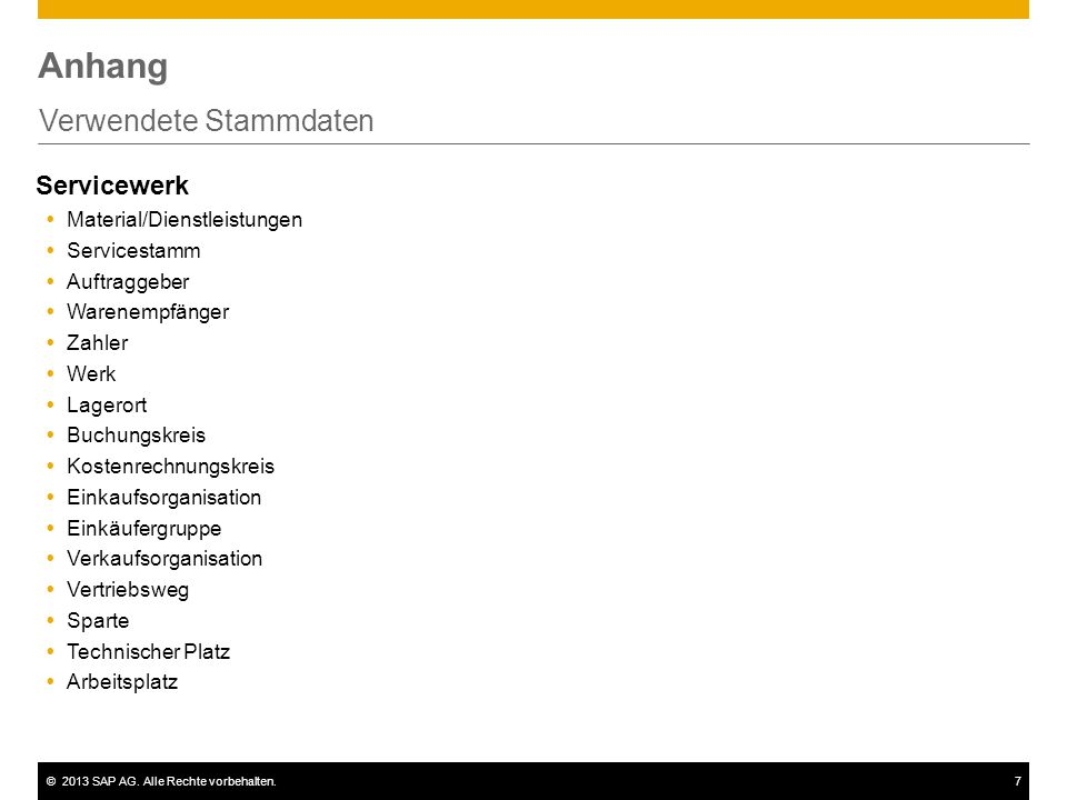 ©2013 SAP AG. Alle Rechte vorbehalten.7 Anhang Verwendete Stammdaten Servicewerk  Material/Dienstleistungen  Servicestamm  Auftraggeber  Warenempf