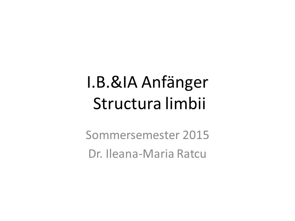 I.B.&IA Anfänger Structura limbii Sommersemester 2015 Dr. Ileana-Maria Ratcu