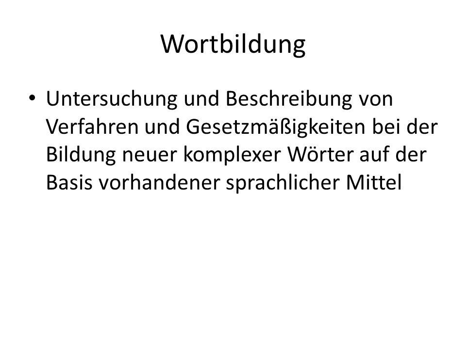 Wortbildung Untersuchung und Beschreibung von Verfahren und Gesetzmäßigkeiten bei der Bildung neuer komplexer Wörter auf der Basis vorhandener sprachlicher Mittel