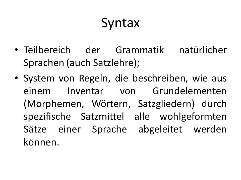 Syntax Teilbereich der Grammatik natürlicher Sprachen (auch Satzlehre); System von Regeln, die beschreiben, wie aus einem Inventar von Grundelementen (Morphemen, Wörtern, Satzgliedern) durch spezifische Satzmittel alle wohlgeformten Sätze einer Sprache abgeleitet werden können.