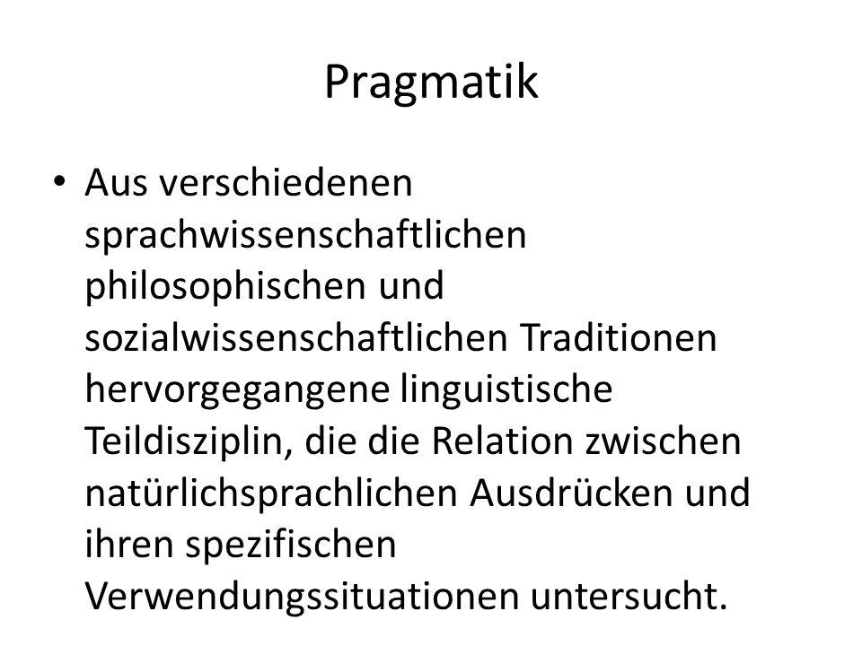 Pragmatik Aus verschiedenen sprachwissenschaftlichen philosophischen und sozialwissenschaftlichen Traditionen hervorgegangene linguistische Teildisziplin, die die Relation zwischen natürlichsprachlichen Ausdrücken und ihren spezifischen Verwendungssituationen untersucht.