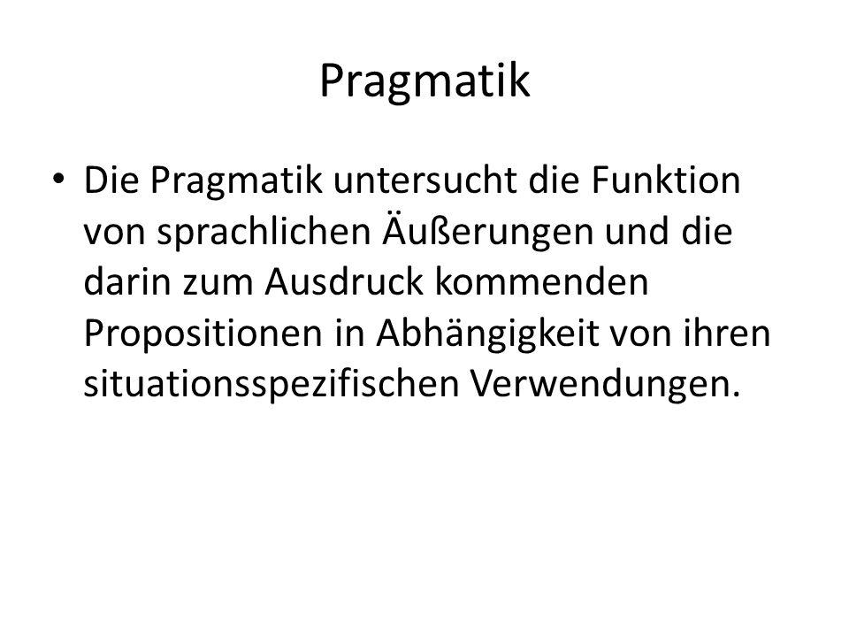 Pragmatik Die Pragmatik untersucht die Funktion von sprachlichen Äußerungen und die darin zum Ausdruck kommenden Propositionen in Abhängigkeit von ihren situationsspezifischen Verwendungen.
