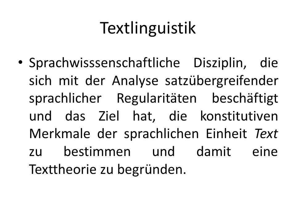 Textlinguistik Sprachwisssenschaftliche Disziplin, die sich mit der Analyse satzübergreifender sprachlicher Regularitäten beschäftigt und das Ziel hat, die konstitutiven Merkmale der sprachlichen Einheit Text zu bestimmen und damit eine Texttheorie zu begründen.