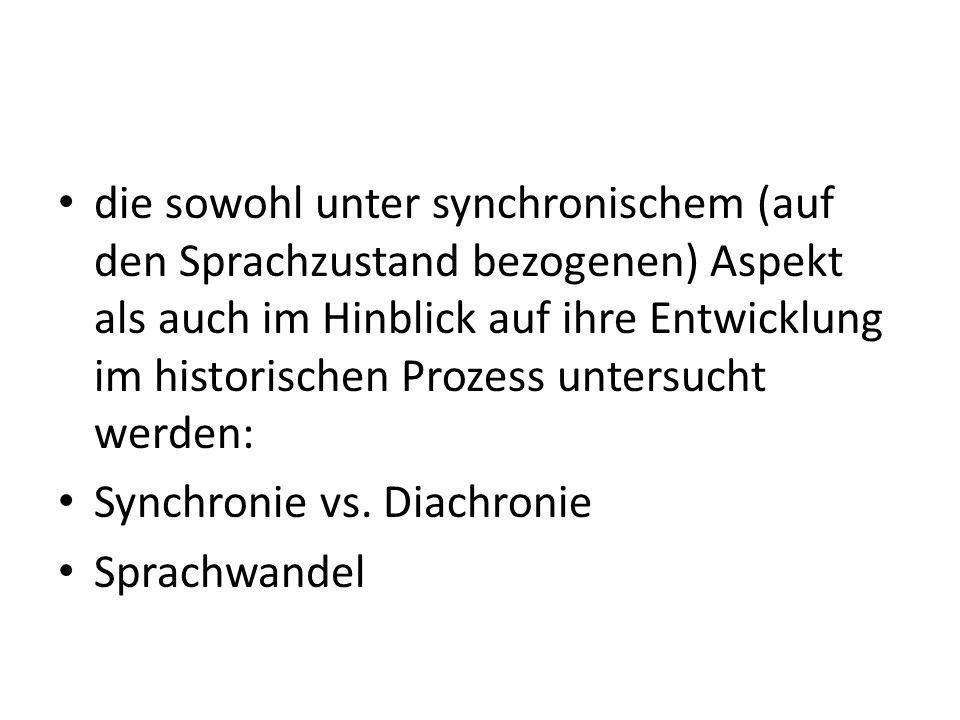 die sowohl unter synchronischem (auf den Sprachzustand bezogenen) Aspekt als auch im Hinblick auf ihre Entwicklung im historischen Prozess untersucht werden: Synchronie vs.