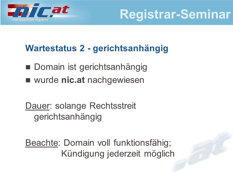 Registrar-Seminar Wartestatus 2 - gerichtsanhängig Domain ist gerichtsanhängig wurde nic.at nachgewiesen Dauer: solange Rechtsstreit gerichtsanhängig Beachte: Domain voll funktionsfähig; Kündigung jederzeit möglich