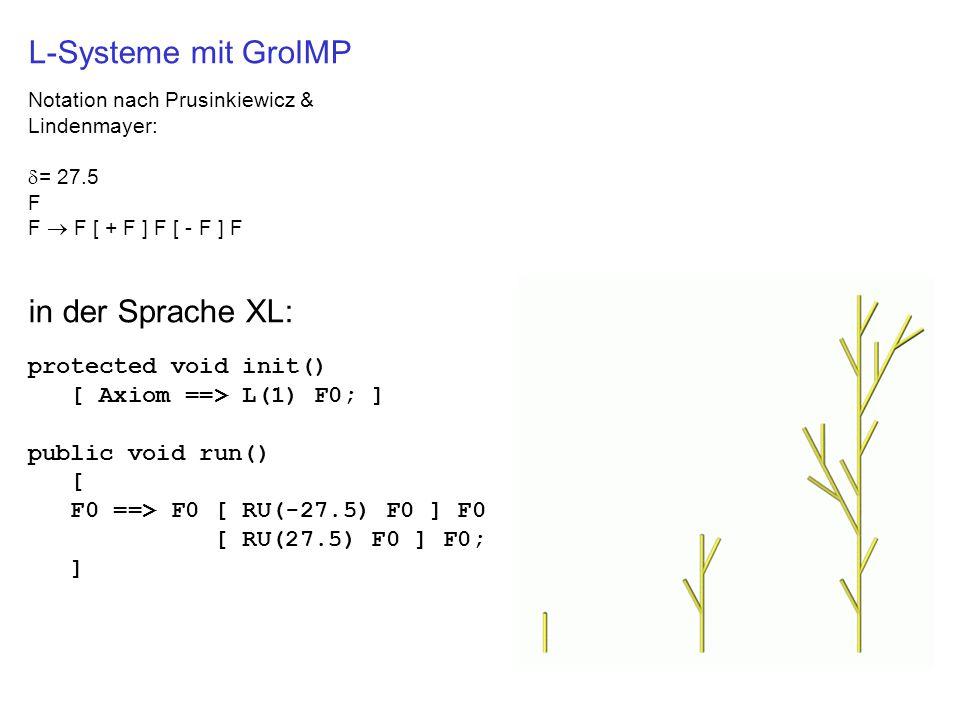 L-Systeme mit GroIMP Notation nach Prusinkiewicz & Lindenmayer:  = 27.5 F F  F [ + F ] F [ - F ] F in der Sprache XL: protected void init() [ Axiom ==> L(1) F0; ] public void run() [ F0 ==> F0 [ RU(-27.5) F0 ] F0 [ RU(27.5) F0 ] F0; ]