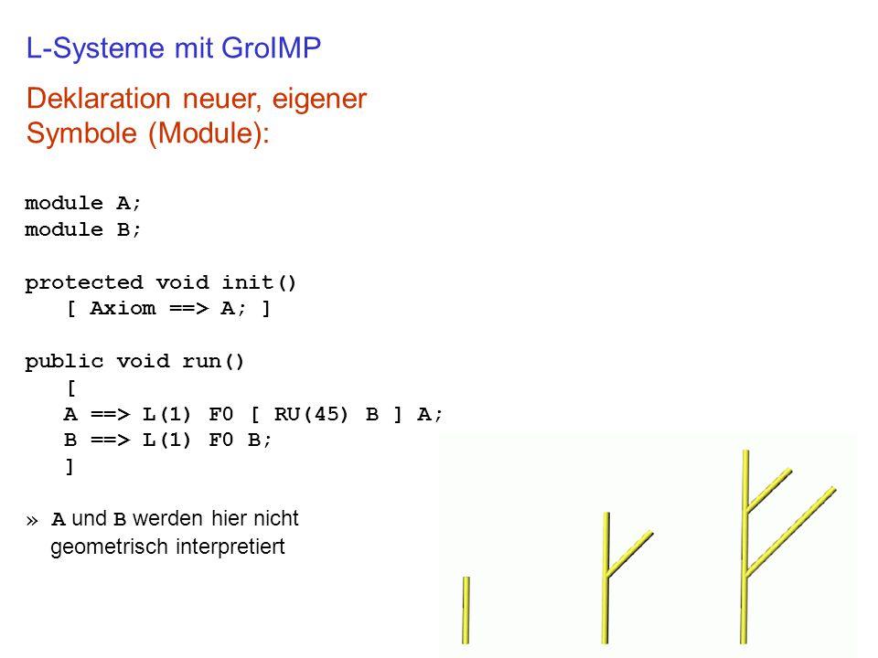 L-Systeme mit GroIMP Deklaration neuer, eigener Symbole (Module): module A; module B; protected void init() [ Axiom ==> A; ] public void run() [ A ==> L(1) F0 [ RU(45) B ] A; B ==> L(1) F0 B; ] » A und B werden hier nicht geometrisch interpretiert